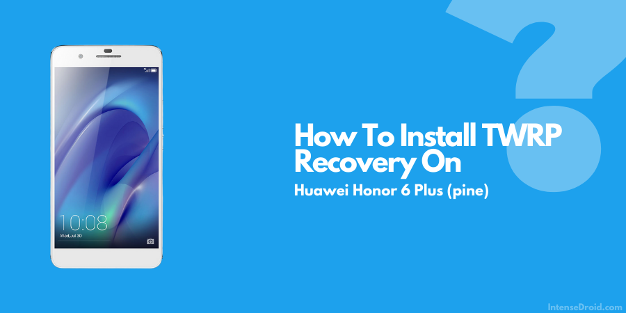 How To Install TWRP Recovery on Huawei Honor 6 Plus
