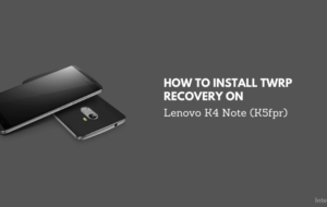 How To Install TWRP Recovery on Lenovo K4 Note (K5fpr)